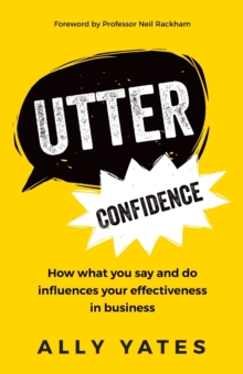 Utter Confidence : How what you say and do influences your effectiveness in business, Paperback / softback Book