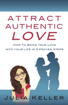 Attract Authentic Love : How to Bring True Love into Your Life in 3 Proven Steps, Hardback Book