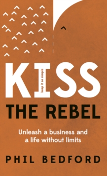 KISS The Rebel : Unleash a business and a life without limits, Paperback / softback Book