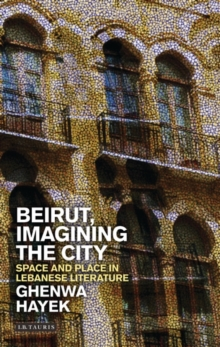 Beirut, Imagining the City : Space and Place in Lebanese Literature, Hardback Book