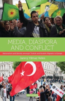 Media, Diaspora and Conflict : Nationalism and Identity Amongst Turkish and Kurdish Migrants in Europe, Hardback Book
