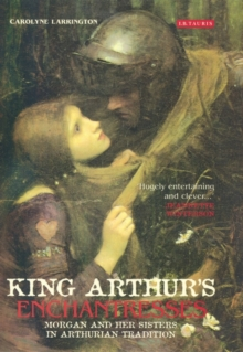 King Arthur's Enchantresses : Morgan and Her Sisters in Arthurian Tradition, Paperback / softback Book
