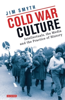 Cold War Culture : Intellectuals, the Media and the Practice of History, Hardback Book