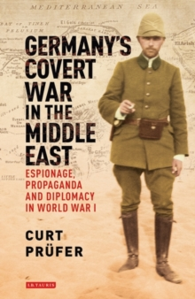 Germany's Covert War in the Middle East : Espionage, Propaganda and Diplomacy in World War I, Hardback Book