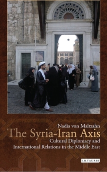 The Syria-Iran Axis : Cultural Diplomacy and International Relations in the Middle East, Paperback / softback Book