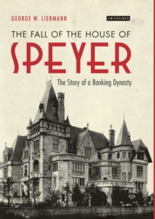 The Fall of the House of Speyer : The Story of a Banking Dynasty, Hardback Book