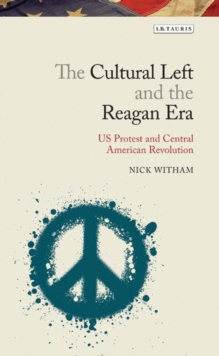 The Cultural Left and the Reagan Era : U.S. Protest and Central American Revolution, Hardback Book