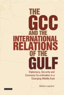 The GCC and the International Relations of the Gulf : Diplomacy, Security and Economic Coordination in a Changing Middle East, Paperback / softback Book