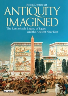 Antiquity Imagined : The Remarkable Legacy of Egypt and the Ancient Near East, Hardback Book