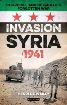 Invasion Syria, 1941 : Churchill and de Gaulle's Forgotten War, Hardback Book