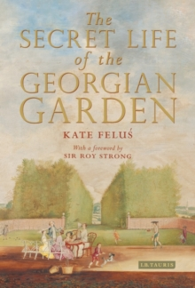 The Secret Life of the Georgian Garden : Beautiful Objects and Agreeable Retreats, Hardback Book