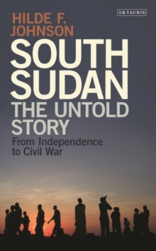 South Sudan : The Untold Story from Independence to Civil War, Hardback Book
