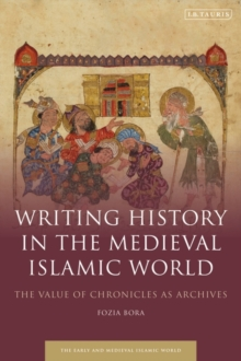 Writing History in the Medieval Islamic World : The Value of Chronicles as Archives, Hardback Book