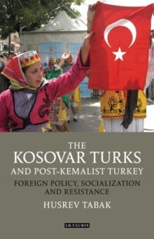 The Kosovar Turks and Post-Kemalist Turkey : Foreign Policy, Socialization and Resistance, Hardback Book