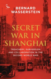 Secret War in Shanghai : Treachery, Subversion and Collaboration in the Second World War, Paperback Book