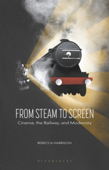 From Steam to Screen : Cinema, the Railways and Modernity, Hardback Book