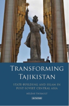 Transforming Tajikistan : State-Building and Islam in Post-Soviet Central Asia, Hardback Book