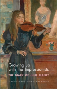 Growing Up with the Impressionists : The Diary of Julie Manet, Paperback Book