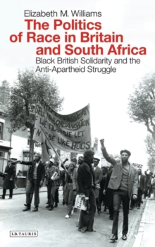 The Politics of Race in Britain and South Africa : Black British Solidarity and the Anti-Apartheid Struggle, Paperback Book