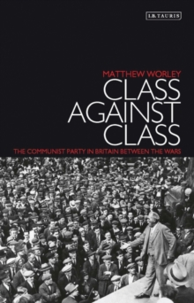 Class Against Class : The Communist Party in Britain Between the Wars, Paperback / softback Book