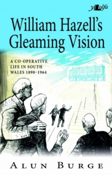 William Hazell's Gleaming Vision - A Co-Operative Life in South Wales 1890-1964, Paperback / softback Book