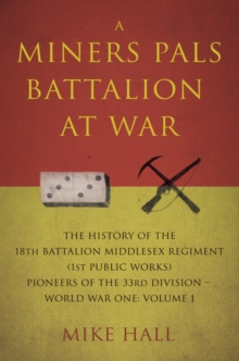 A Miners Pals Battalion at War : The History of the 18th Battalion Middlesex Regiment (1st public works) Pioneers of the 33rd Division - World War One: Volume 1, Paperback Book