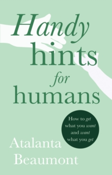 Handy Hints for Humans : How to get what you want, and want what you get, Paperback / softback Book
