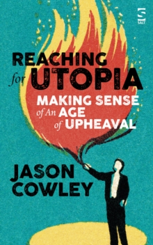 Reaching for Utopia: Making Sense of An Age of Upheaval : Essays and profiles, Hardback Book