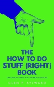 The How To Do Stuff (Right) Book : Uncommon 'Advice' For Common Situations, Paperback / softback Book