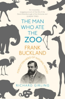 The Man Who Ate the Zoo : Frank Buckland, forgotten hero of natural history, Paperback Book