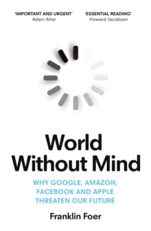 World Without Mind : Why Google, Amazon, Facebook and Apple threaten our future, Paperback / softback Book
