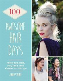 100 Awesome Hair Days : Perfect Buns, Braids, Pony Tails & Twists, Whatever Your Hair Type, Paperback Book