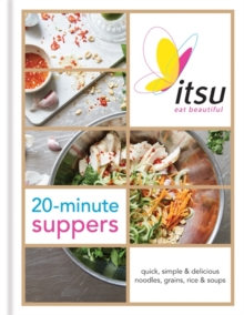 Itsu 20-Minute Suppers : Quick, Simple & Delicious Noodles, Grains, Rice & Soups, Hardback Book