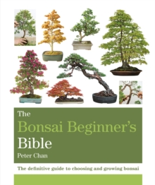 The Bonsai Beginner's Bible : The definitive guide to choosing and growing bonsai, Paperback / softback Book