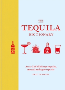 The Tequila Dictionary : An A-Z of all things tequila, mezcal and agave spirits, Hardback Book