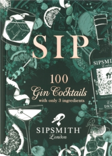 Sipsmith: Sip : 100 gin cocktails with only three ingredients, Hardback Book