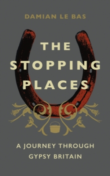 The Stopping Places : A Journey Through Gypsy Britain, Hardback Book