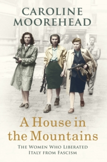 A House in the Mountains : The Women Who Liberated Italy from Fascism, Hardback Book