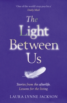 The Light Between Us : Lessons from Heaven That Teach Us to Live Better in the Here and Now, Paperback Book