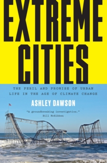 Extreme Cities : The Peril and Promise of Urban Life in the Age of Climate Change, Paperback / softback Book