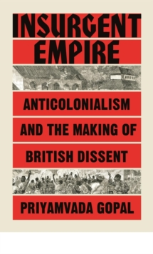 Insurgent Empire : Anticolonial Resistance and British Dissent, Hardback Book