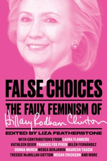 False Choices : The Faux Feminism of Hillary Rodham Clinton, Paperback / softback Book