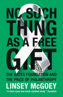 No Such Thing as a Free Gift : The Gates Foundation and the Price of Philanthropy, Paperback Book