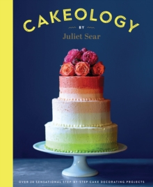 Cakeology : Over 20 Sensational Step-By-Step Cake Decorating Projects, Hardback Book
