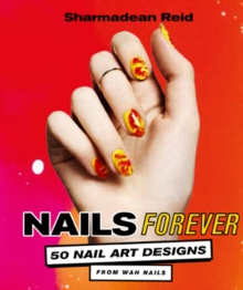 Nails Forever : 50 of the best nail art designs from WAH nails, Hardback Book