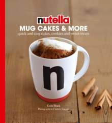Nutella Mug Cakes and More : Quick and Easy Cakes, Cookies and Sweet Treats, Hardback Book
