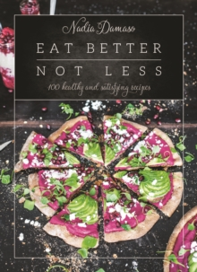 Eat Better Not Less : 100 Healthy and Satisfying Recipes, Hardback Book