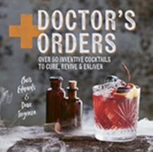 Doctor's Orders : Over 50 Inventive Cocktails to Cure, Revive and Enliven, Hardback Book