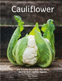 Cauliflower : Over 70 Exciting Ways to Roast, Rice, and Fry One of the World's Healthiest Vegetables, Hardback Book