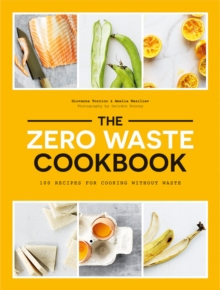 The Zero Waste Cookbook : 100 Recipes for Cooking Without Waste, Paperback / softback Book